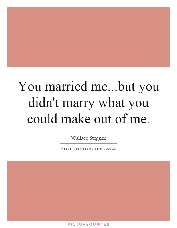 You married me...but you didn't marry what you could make out of me Picture Quote #1