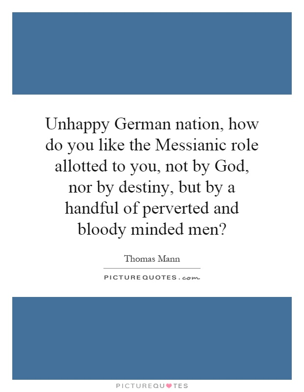 Unhappy German nation, how do you like the Messianic role allotted to you, not by God, nor by destiny, but by a handful of perverted and bloody minded men? Picture Quote #1