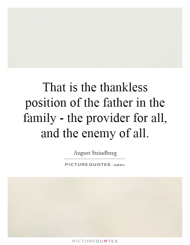 That is the thankless position of the father in the family - the provider for all, and the enemy of all Picture Quote #1