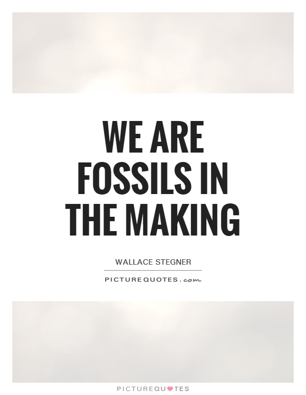 We are fossils in the making Picture Quote #1