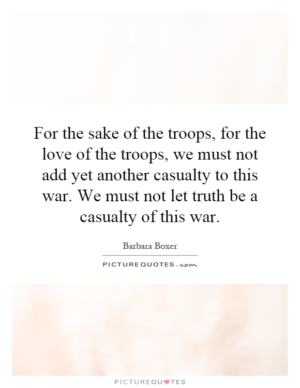 For the sake of the troops, for the love of the troops, we must not add yet another casualty to this war. We must not let truth be a casualty of this war Picture Quote #1