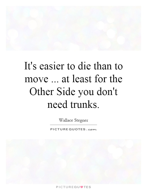 It's easier to die than to move... at least for the Other Side you don't need trunks Picture Quote #1