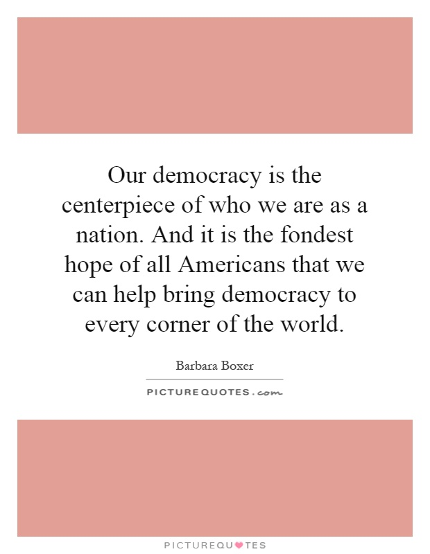 Our democracy is the centerpiece of who we are as a nation. And it is the fondest hope of all Americans that we can help bring democracy to every corner of the world Picture Quote #1