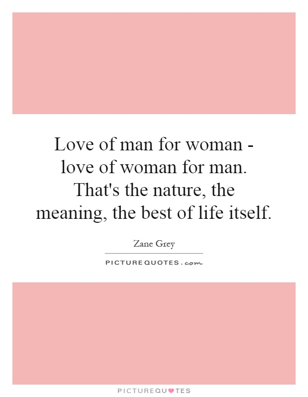 Love of man for woman - love of woman for man. That's the nature, the meaning, the best of life itself Picture Quote #1