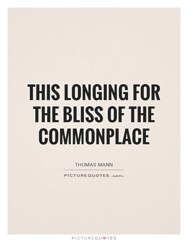 This longing for the bliss of the commonplace Picture Quote #1
