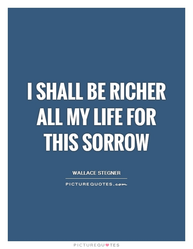 I shall be richer all my life for this sorrow Picture Quote #1