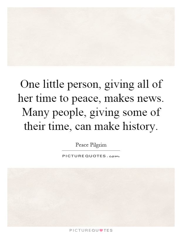 One little person, giving all of her time to peace, makes news. Many people, giving some of their time, can make history Picture Quote #1