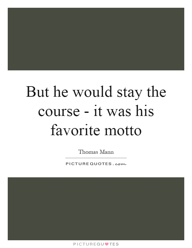But he would stay the course - it was his favorite motto Picture Quote #1