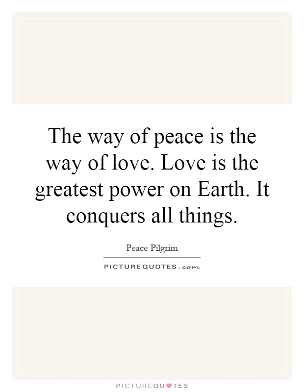 The way of peace is the way of love. Love is the greatest power on Earth. It conquers all things Picture Quote #1