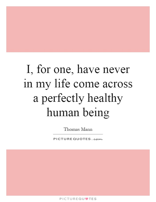 I, for one, have never in my life come across a perfectly healthy human being Picture Quote #1