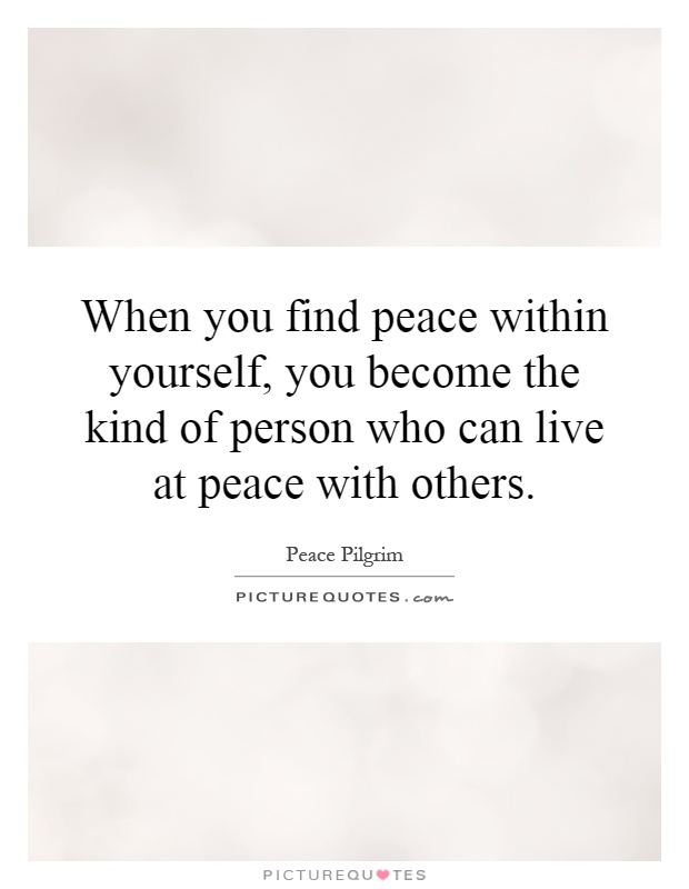 When you find peace within yourself, you become the kind of person who can live at peace with others Picture Quote #1