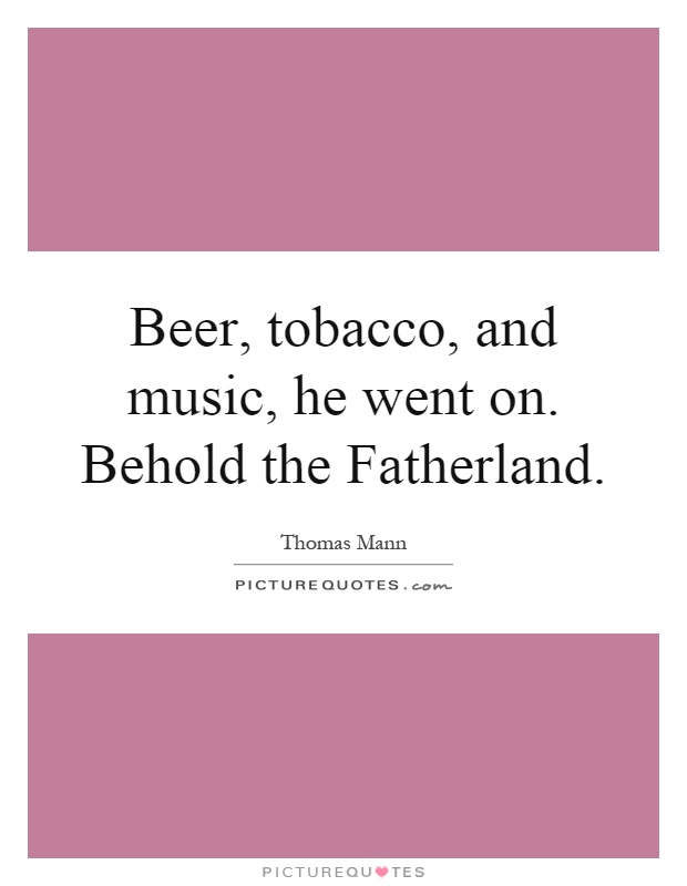 Beer, tobacco, and music, he went on. Behold the Fatherland Picture Quote #1