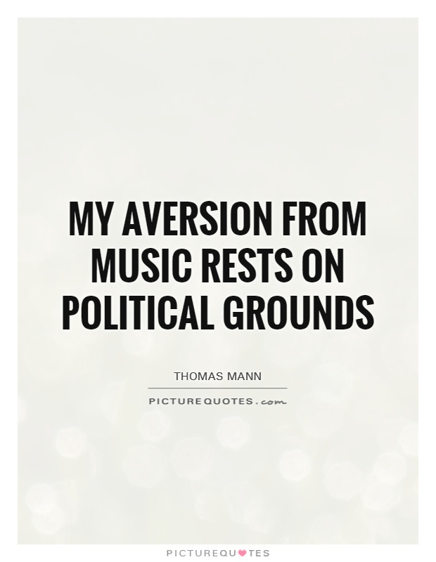 My aversion from music rests on political grounds Picture Quote #1
