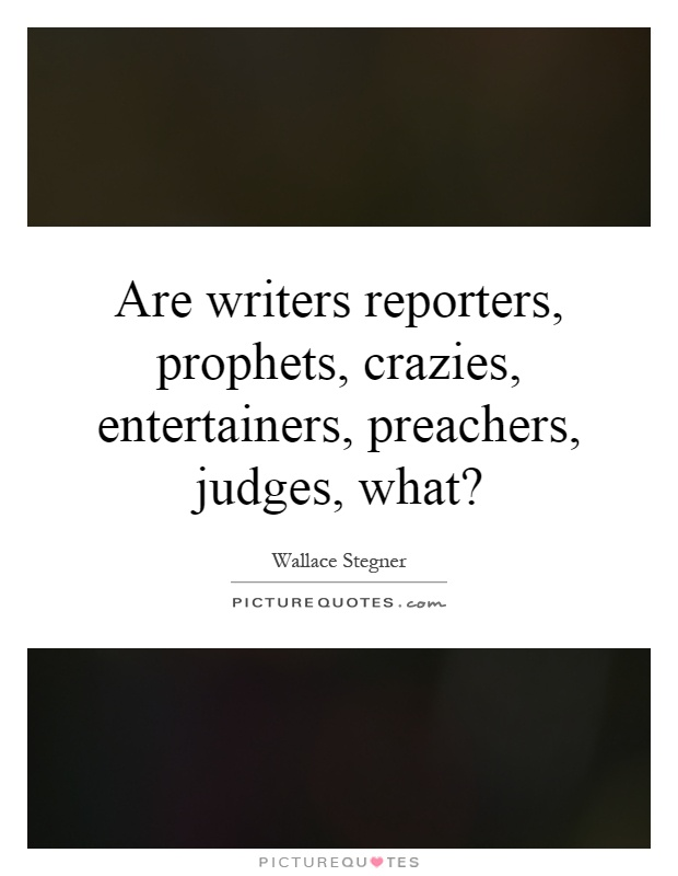 Are writers reporters, prophets, crazies, entertainers, preachers, judges, what? Picture Quote #1