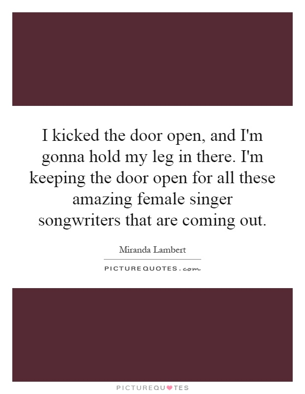 I kicked the door open, and I'm gonna hold my leg in there. I'm keeping the door open for all these amazing female singer songwriters that are coming out Picture Quote #1