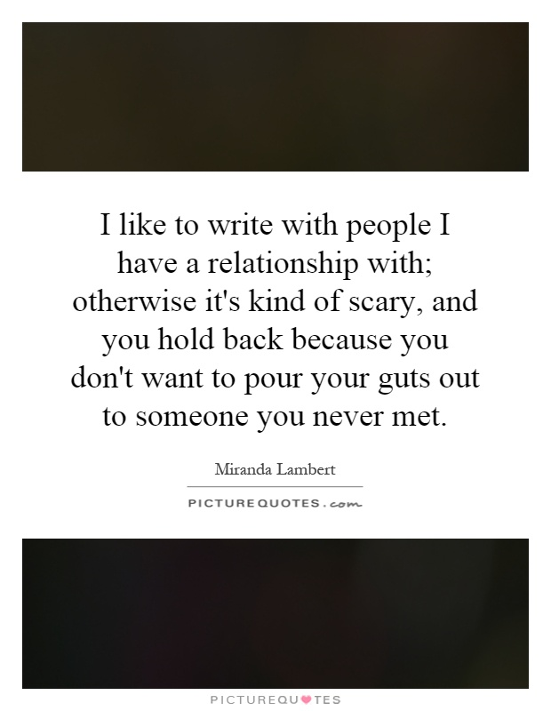 I like to write with people I have a relationship with; otherwise it's kind of scary, and you hold back because you don't want to pour your guts out to someone you never met Picture Quote #1
