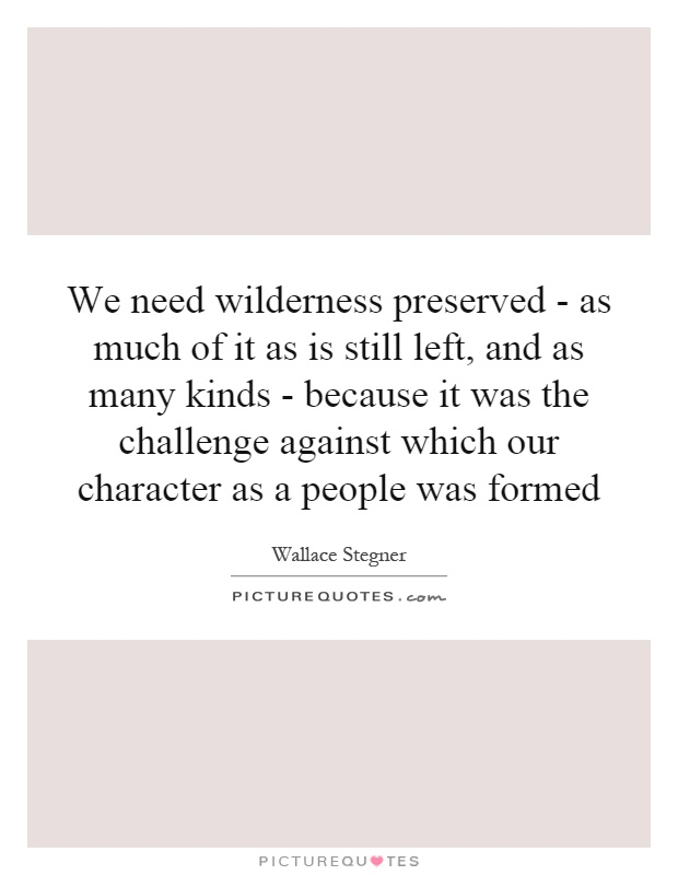 We need wilderness preserved - as much of it as is still left, and as many kinds - because it was the challenge against which our character as a people was formed Picture Quote #1