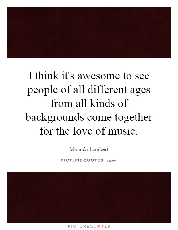 I think it's awesome to see people of all different ages from all kinds of backgrounds come together for the love of music Picture Quote #1