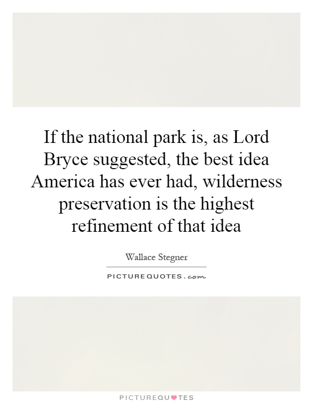 If the national park is, as Lord Bryce suggested, the best idea America has ever had, wilderness preservation is the highest refinement of that idea Picture Quote #1