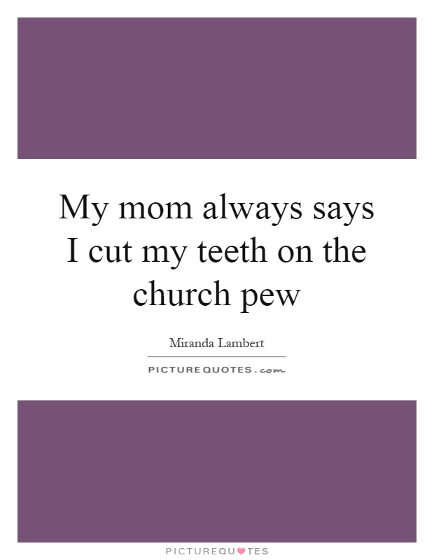 My mom always says I cut my teeth on the church pew Picture Quote #1