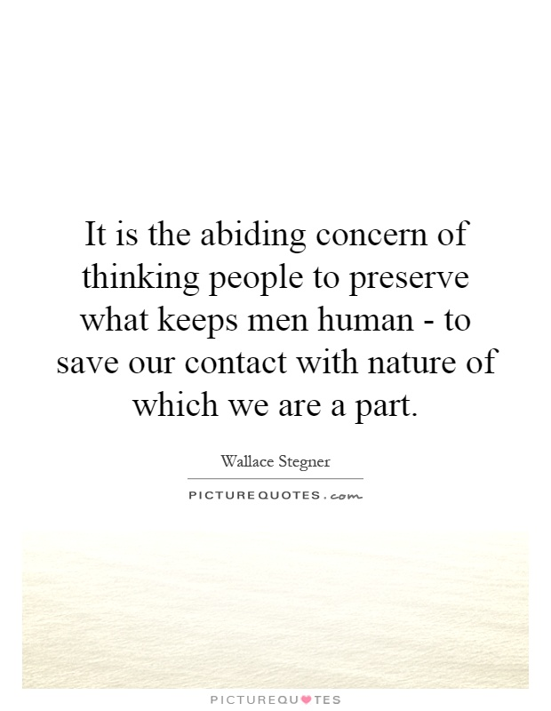 It is the abiding concern of thinking people to preserve what keeps men human - to save our contact with nature of which we are a part Picture Quote #1