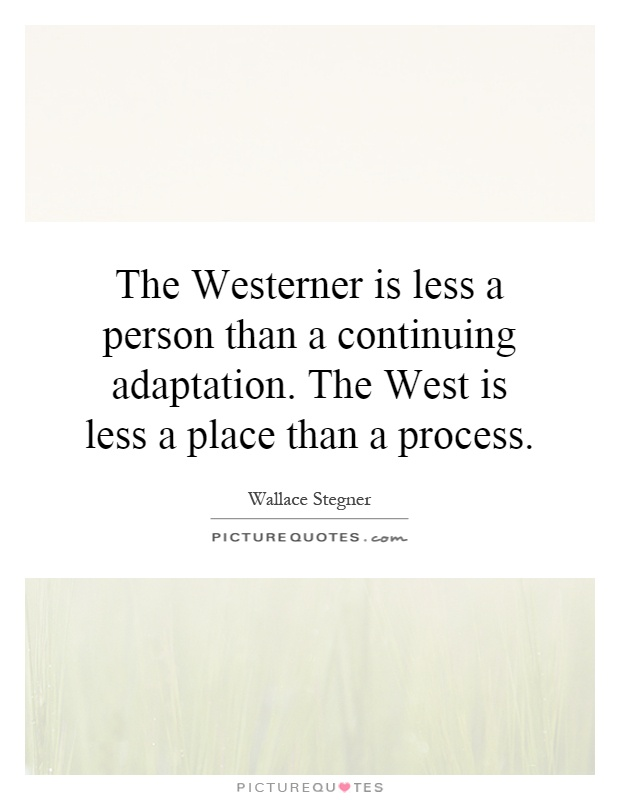 The Westerner is less a person than a continuing adaptation. The West is less a place than a process Picture Quote #1