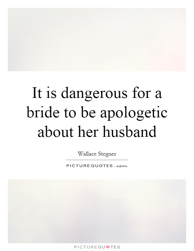 It is dangerous for a bride to be apologetic about her husband Picture Quote #1
