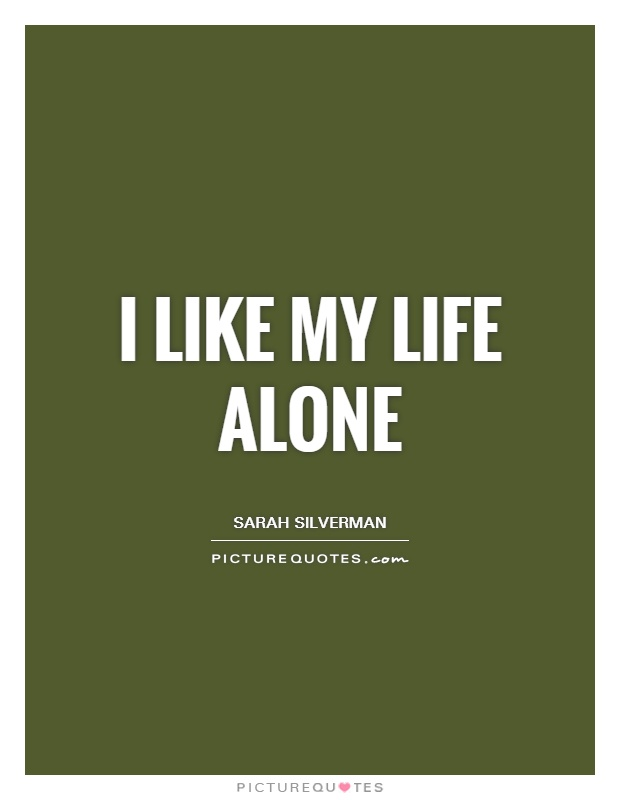 I like my life alone Picture Quote #1