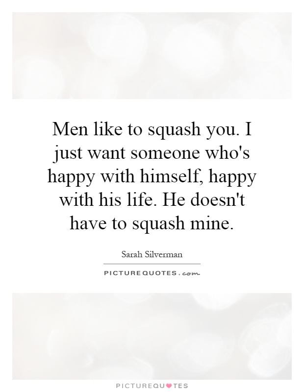 Men like to squash you. I just want someone who's happy with himself, happy with his life. He doesn't have to squash mine Picture Quote #1