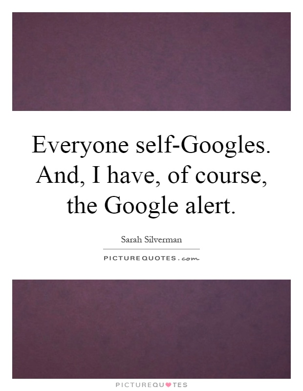 Everyone self-Googles. And, I have, of course, the Google alert Picture Quote #1