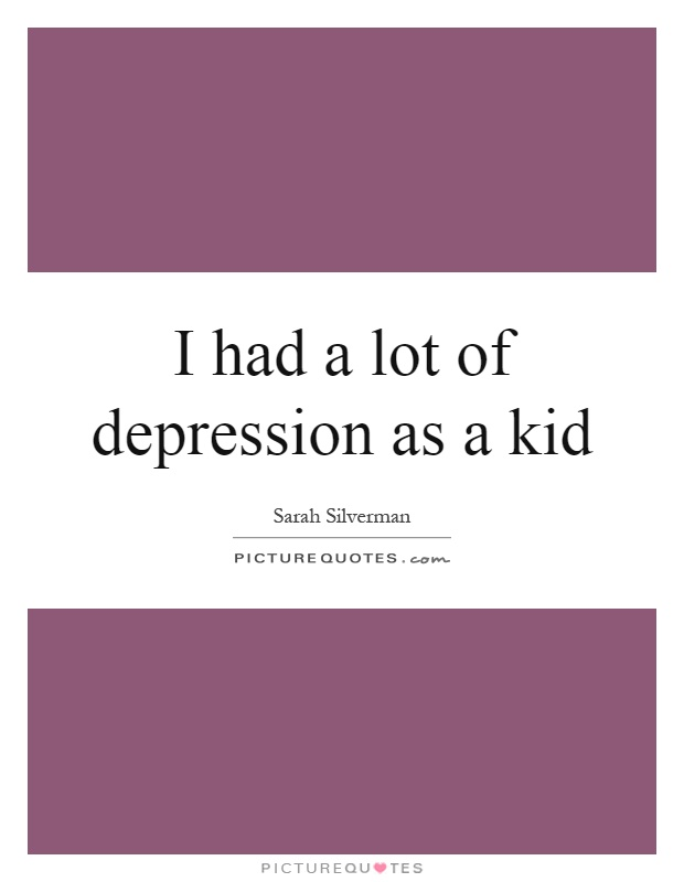 I had a lot of depression as a kid Picture Quote #1