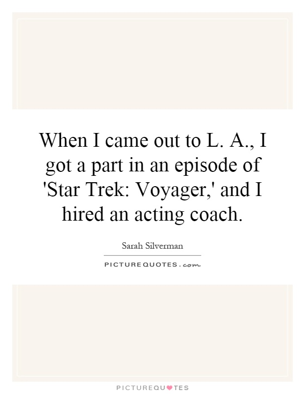 When I came out to L. A., I got a part in an episode of 'Star Trek: Voyager,' and I hired an acting coach Picture Quote #1