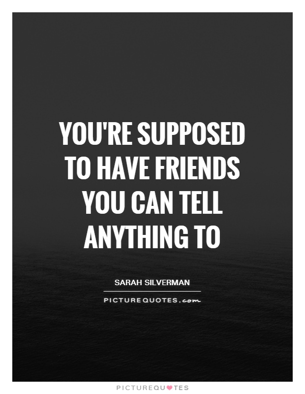You're supposed to have friends you can tell anything to Picture Quote #1