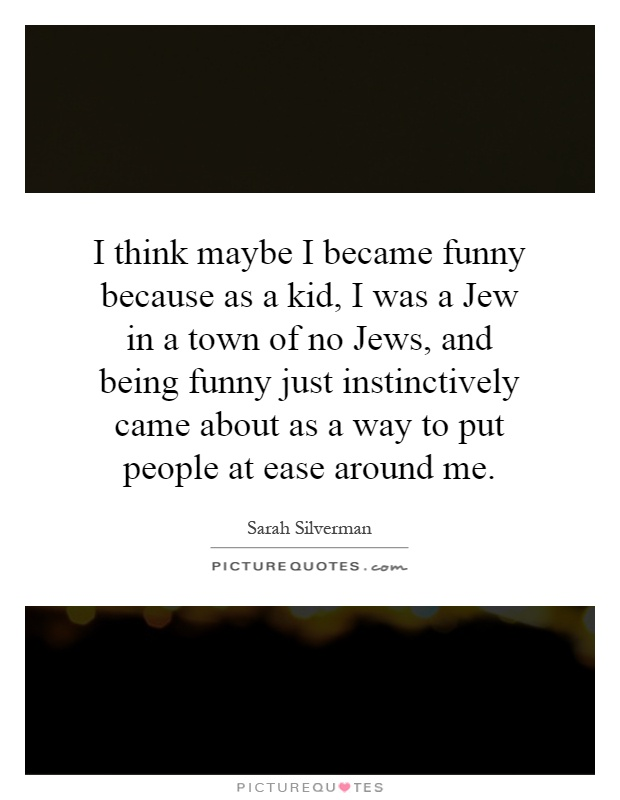 I think maybe I became funny because as a kid, I was a Jew in a town of no Jews, and being funny just instinctively came about as a way to put people at ease around me Picture Quote #1