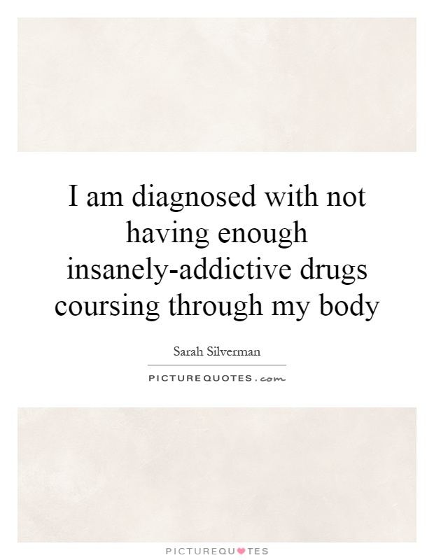 I am diagnosed with not having enough insanely-addictive drugs coursing through my body Picture Quote #1