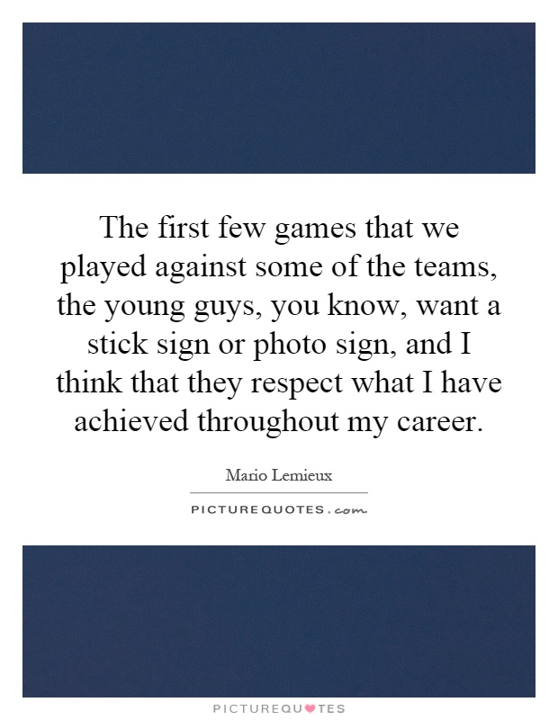 The first few games that we played against some of the teams, the young guys, you know, want a stick sign or photo sign, and I think that they respect what I have achieved throughout my career Picture Quote #1
