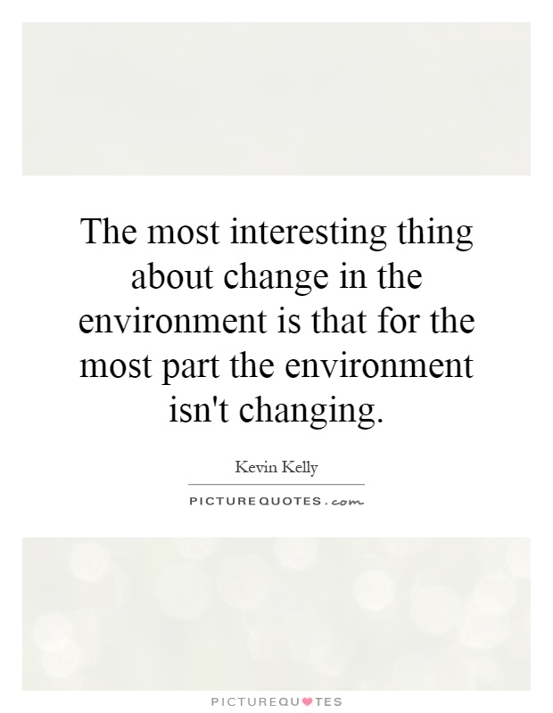 The most interesting thing about change in the environment is that for the most part the environment isn't changing Picture Quote #1