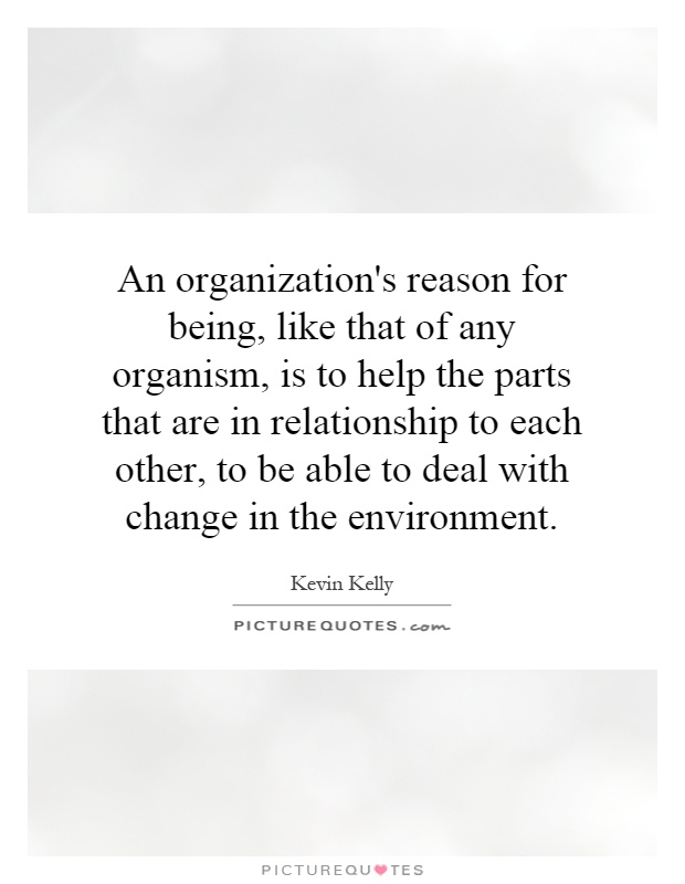 An organization's reason for being, like that of any organism, is to help the parts that are in relationship to each other, to be able to deal with change in the environment Picture Quote #1