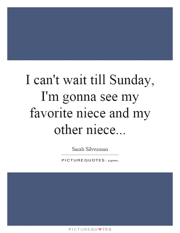 I can't wait till Sunday, I'm gonna see my favorite niece and my other niece Picture Quote #1
