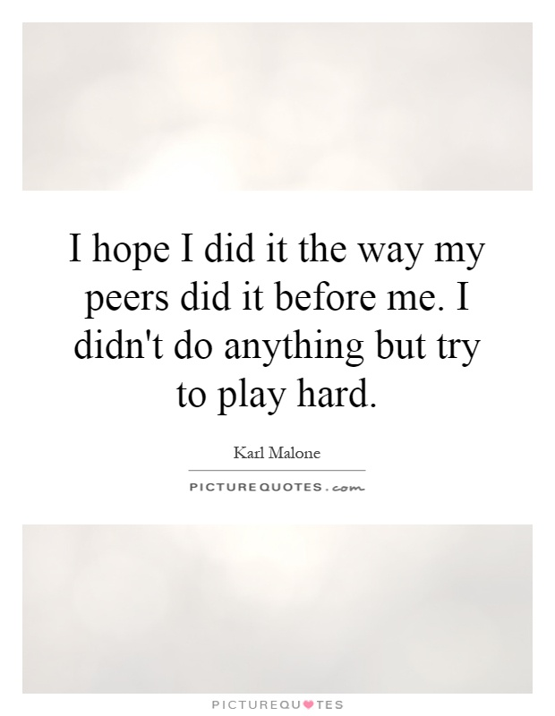 I hope I did it the way my peers did it before me. I didn't do anything but try to play hard Picture Quote #1