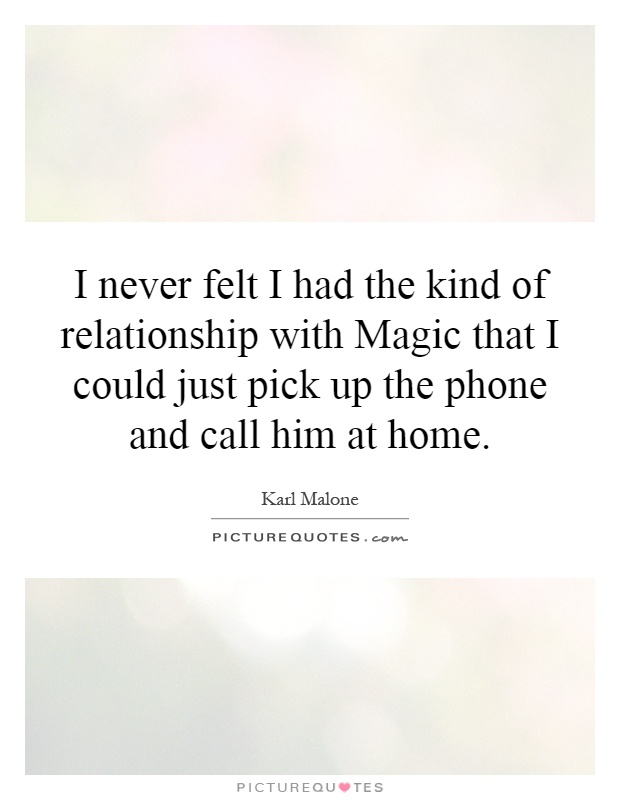 I never felt I had the kind of relationship with Magic that I could just pick up the phone and call him at home Picture Quote #1