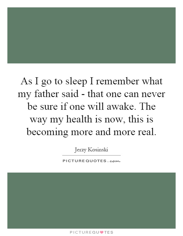 As I go to sleep I remember what my father said - that one can never be sure if one will awake. The way my health is now, this is becoming more and more real Picture Quote #1
