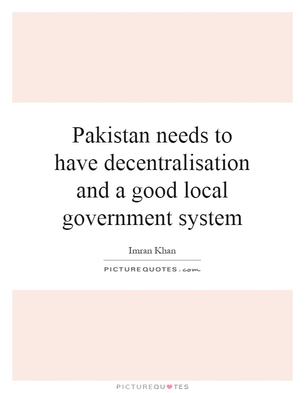 Pakistan needs to have decentralisation and a good local government system Picture Quote #1
