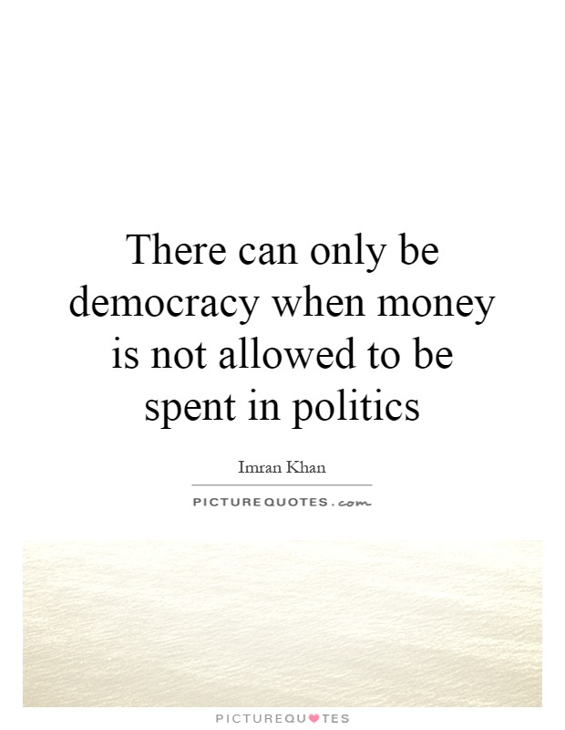 There can only be democracy when money is not allowed to be spent in politics Picture Quote #1