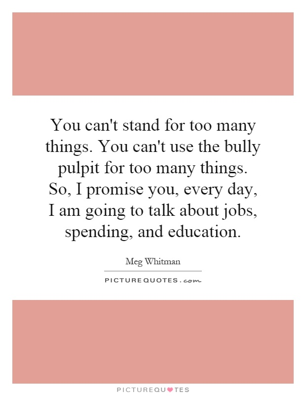 You can't stand for too many things. You can't use the bully pulpit for too many things. So, I promise you, every day, I am going to talk about jobs, spending, and education Picture Quote #1