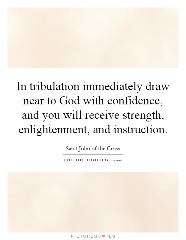 In tribulation immediately draw near to God with confidence, and you will receive strength, enlightenment, and instruction Picture Quote #1
