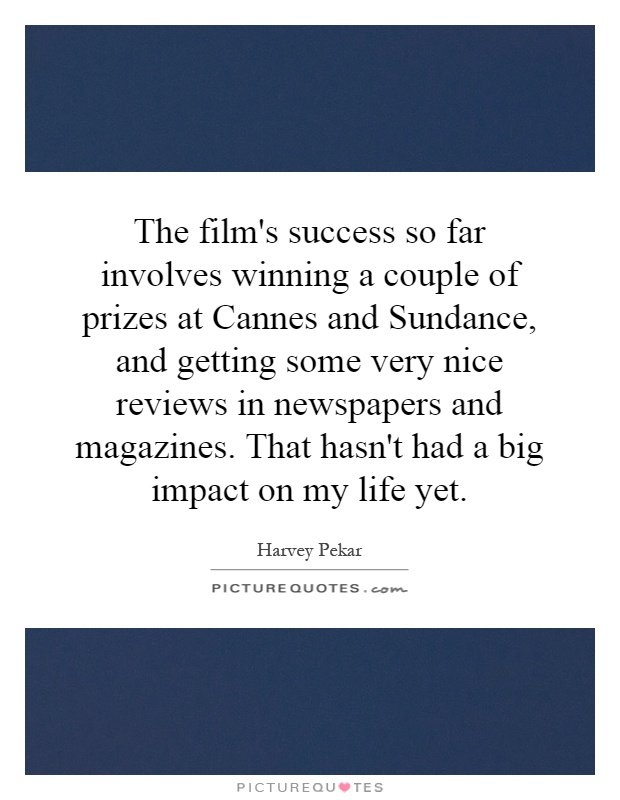The film's success so far involves winning a couple of prizes at Cannes and Sundance, and getting some very nice reviews in newspapers and magazines. That hasn't had a big impact on my life yet Picture Quote #1