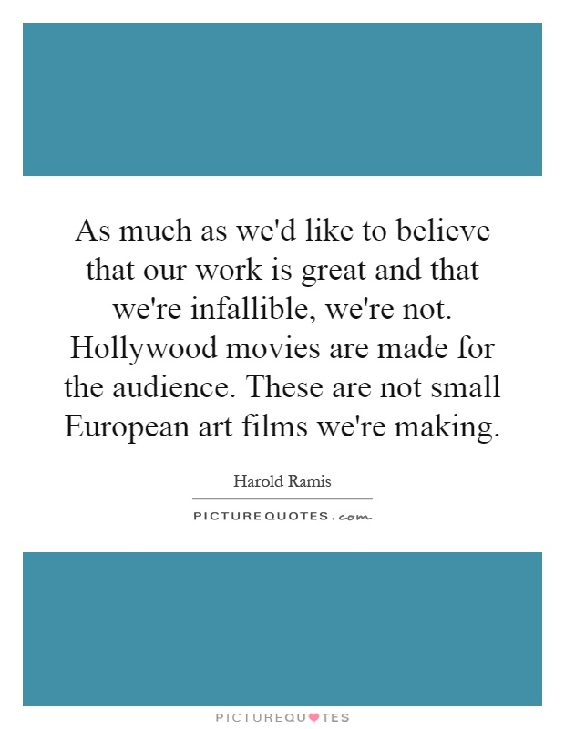 As much as we'd like to believe that our work is great and that we're infallible, we're not. Hollywood movies are made for the audience. These are not small European art films we're making Picture Quote #1