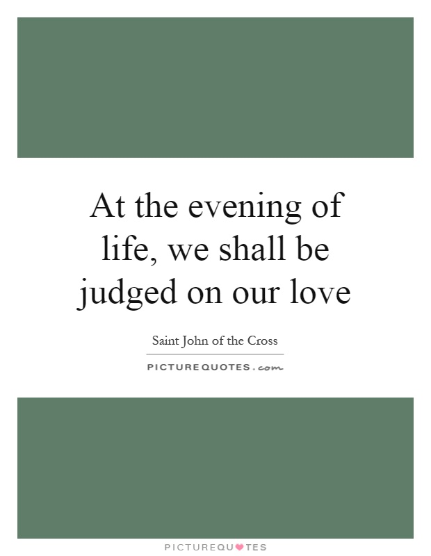 At the evening of life, we shall be judged on our love Picture Quote #1