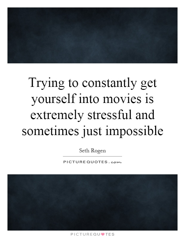 Trying to constantly get yourself into movies is extremely stressful and sometimes just impossible Picture Quote #1